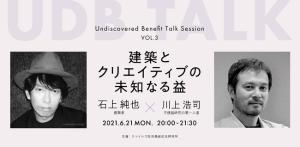 未知なる益を探究するトークイベント「UDB TALK」。第3回ゲストに建築家・石上純也さん
