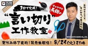 "17LIVE特別番組 チョコプラ長田の「3分で完成!""言い切り""工作教室」"