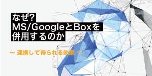 なぜ? MS/GoogleとBoxを併用するのか - 連携して得られる効果 -